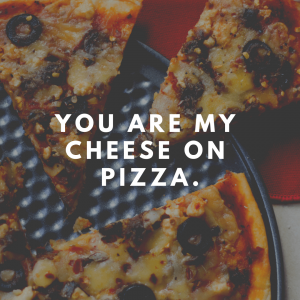 You are my cheese on pizza.