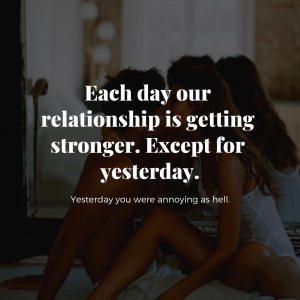 Each day our relationship is getting stronger. Except for yesterday. Yesterday you were annoying as hell.