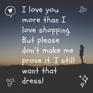 I love you more than I love shopping. But please don't make me prove it. I still want that dress!