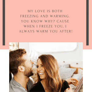 My love is both freezing and warming. You know why? Cause when I freeze you, I always warm you after!