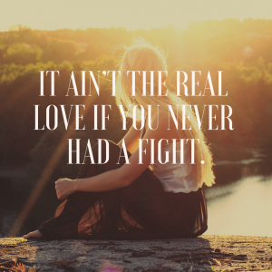 It ain't the real love if you never had a fight.