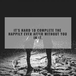 It's hard to complete the happily ever after without you in it.