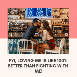 FYI, loving me is like 100% better than fighting with me!